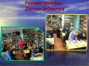 Решение проблемы: Детская библиотека