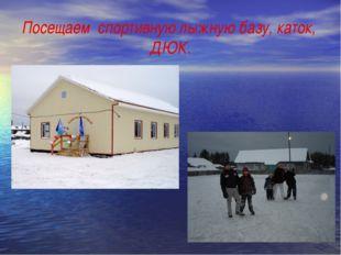 Посещаем спортивную лыжную базу, каток, ДЮК.