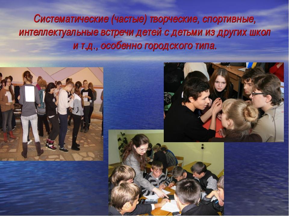 Систематические (частые) творческие, спортивные, интеллектуальные встречи дет...