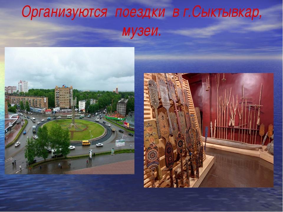 Организуются поездки в г.Сыктывкар, музеи.