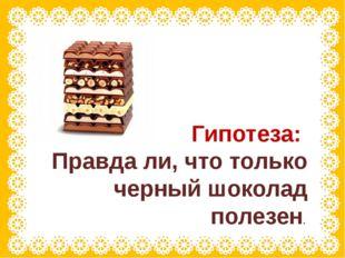 Гипотеза: Правда ли, что только черный шоколад полезен.