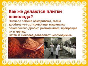Как же делаются плитки шоколада? Вначале семена обжаривают, затем дробильно-с
