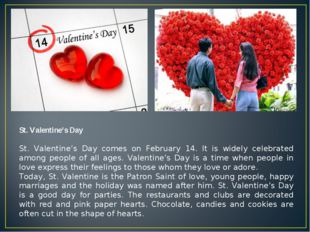 St. Valentine's Day St. Valentine's Day comes on February 14. It is widely ce