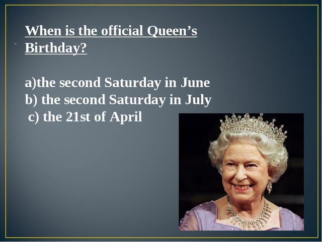 When is the official Queen's Birthday? the second Saturday in June b) the se...