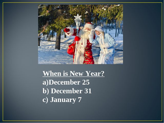 When is New Year? December 25 December 31 January 7