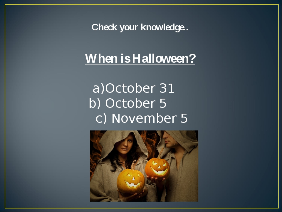 Check your knowledge.. When is Halloween? October 31 October 5 c) November 5