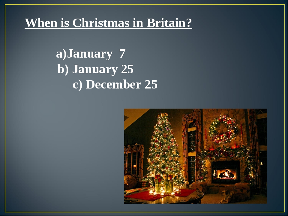 When is Christmas in Britain? January 7 b) January 25 c) December 25