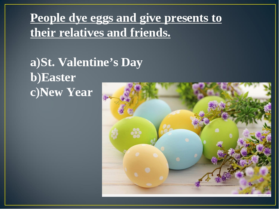 People dye eggs and give presents to their relatives and friends. St. Valenti...