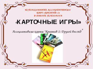 ИСПОЛЬЗОВАНИЕ АССОЦИАТИВНЫХ КАРТ «КРЕАТИВ-1» В РАБОТЕ ПСИХОЛОГА «КАРТОЧНЫЕ ИГ
