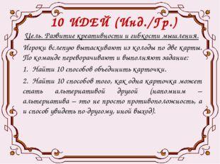 10 ИДЕЙ (Инд./Гр.) Цель. Развитие креативности и гибкости мышления. Игроки вс