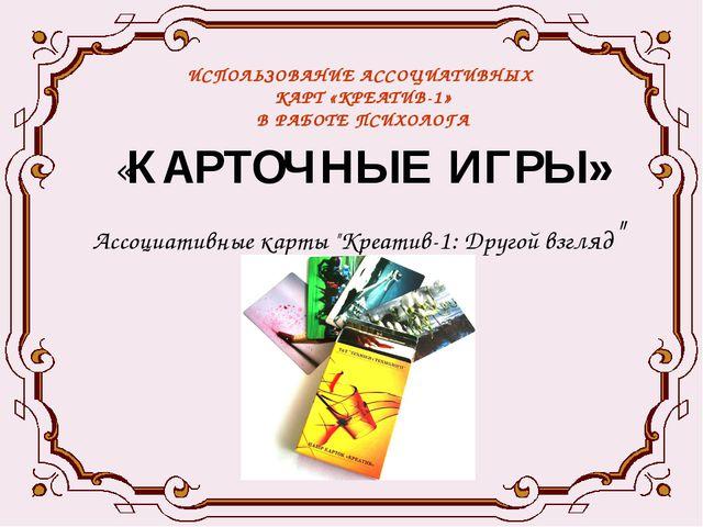 ИСПОЛЬЗОВАНИЕ АССОЦИАТИВНЫХ КАРТ «КРЕАТИВ-1» В РАБОТЕ ПСИХОЛОГА «КАРТОЧНЫЕ ИГ...