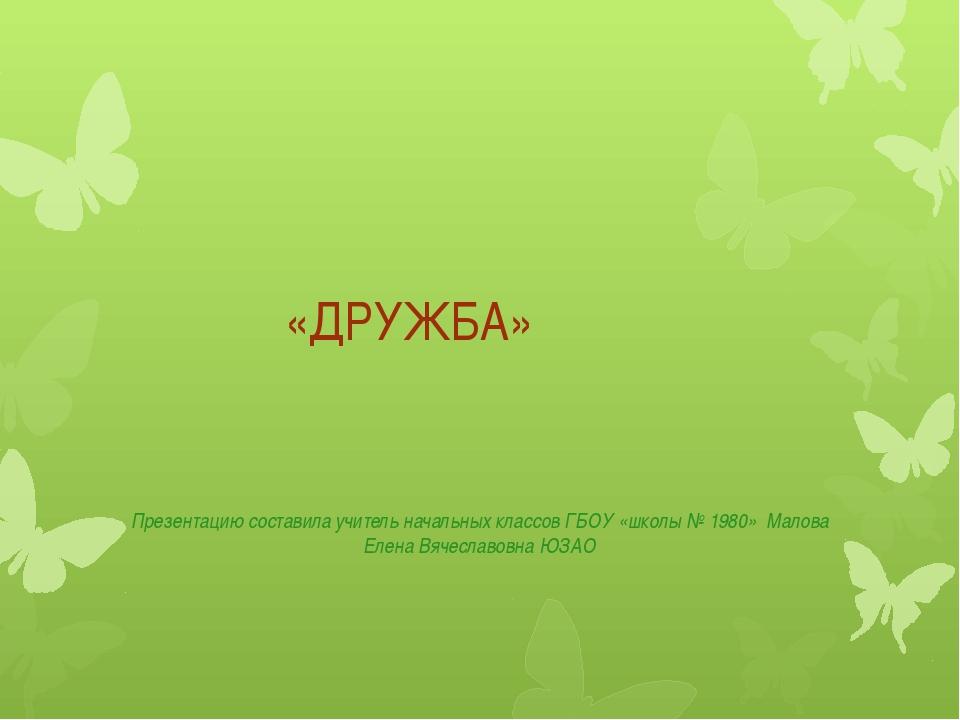 «ДРУЖБА» Презентацию составила учитель начальных классов ГБОУ «школы № 1980»...