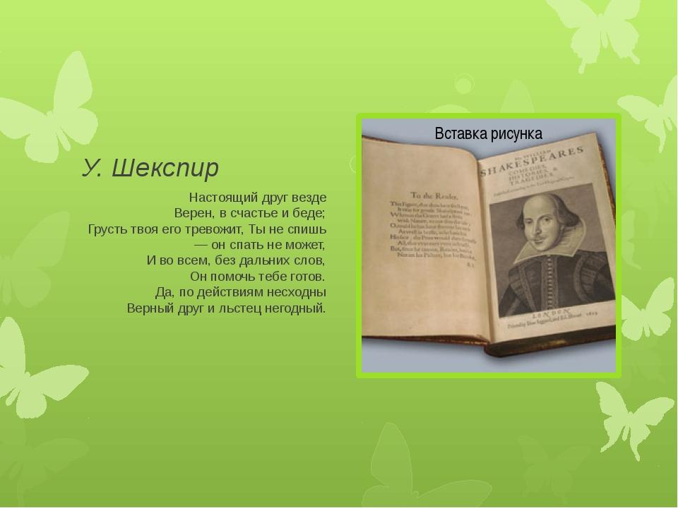 У. Шекспир Настоящий друг везде Верен, в счастье и беде; Грусть твоя его трев...