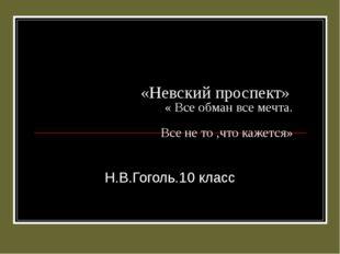 «Невский проспект» « Все обман все мечта. Все не то ,что кажется» Н.В.Гоголь.