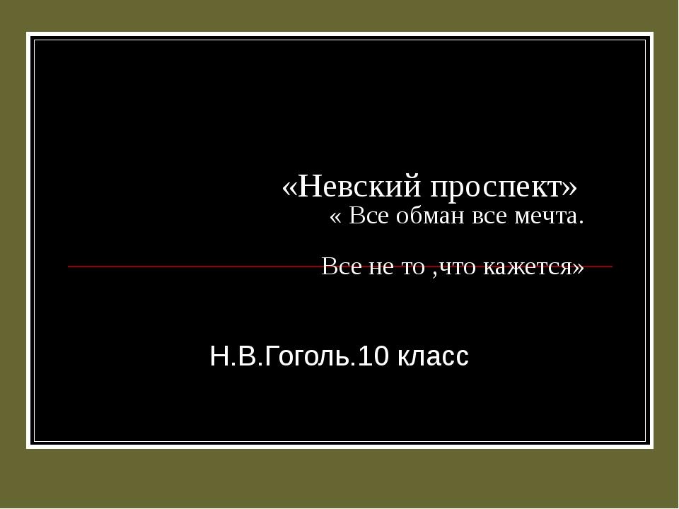 «Невский проспект» « Все обман все мечта. Все не то ,что кажется» Н.В.Гоголь....