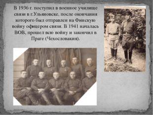 В 1936 г. поступил в военное училище связи в г.Ульяновске, после окончания ко