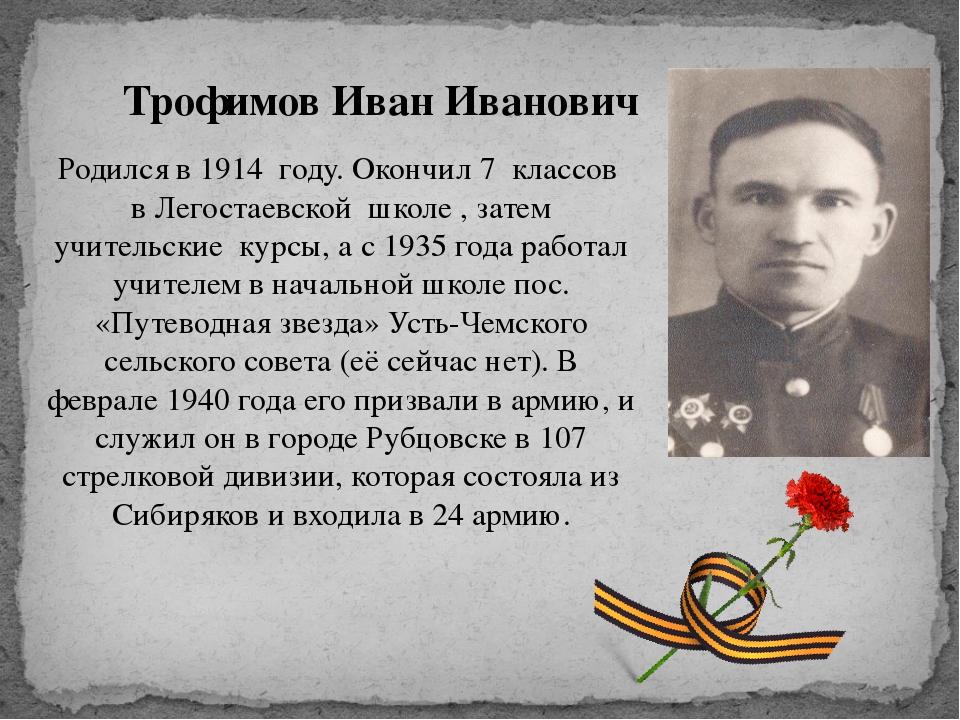 Трофимов Иван Иванович Родился в 1914 году. Окончил 7 классов в Легостаевской...