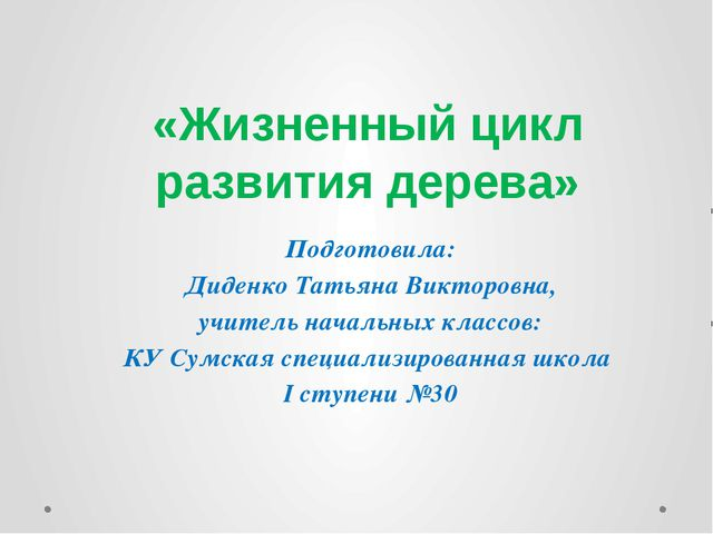 «Жизненный цикл развития дерева» Подготовила: Диденко Татьяна Викторовна, учи...