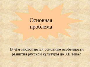 Основная проблема В чём заключаются основные особенности развития русской кул