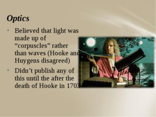 "Optics Believed that light was made up of ""corpuscles"" rather than waves (Hoo"
