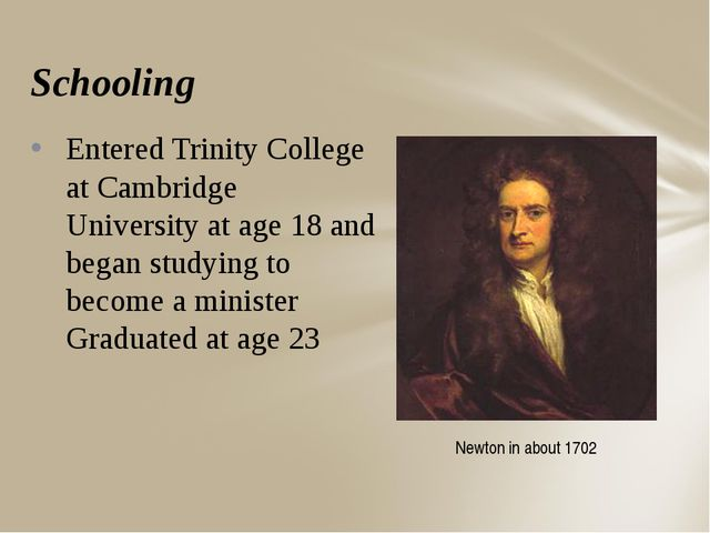 Schooling Entered Trinity College at Cambridge University at age 18 and began...