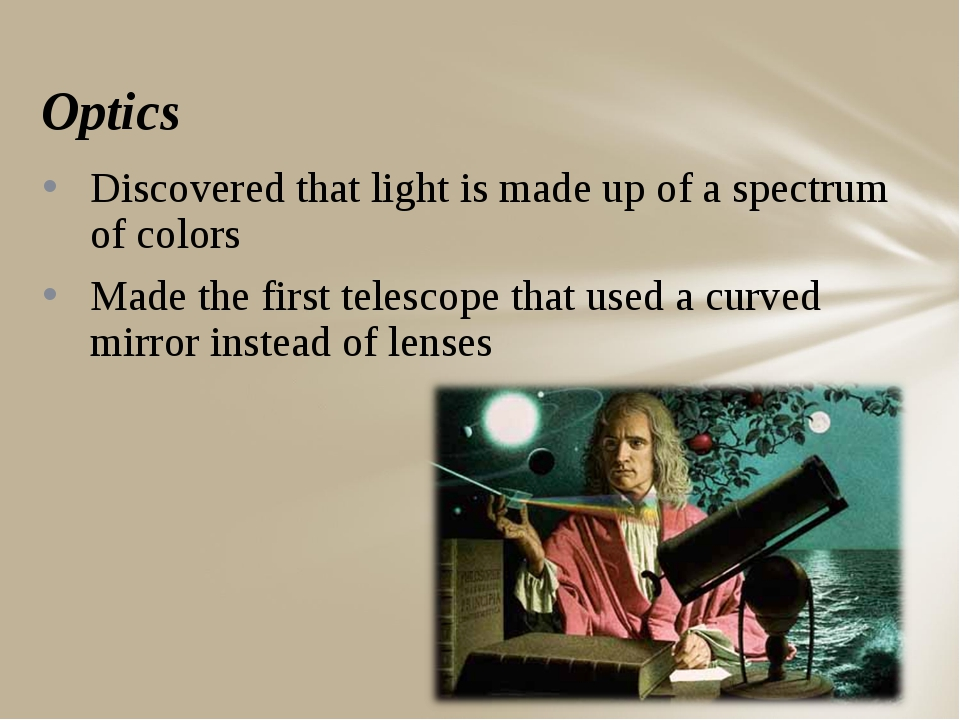 Optics Discovered that light is made up of a spectrum of colors Made the firs...
