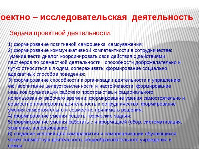 Проектно – исследовательская деятельность Задачи проектной деятельности: 1) ф...