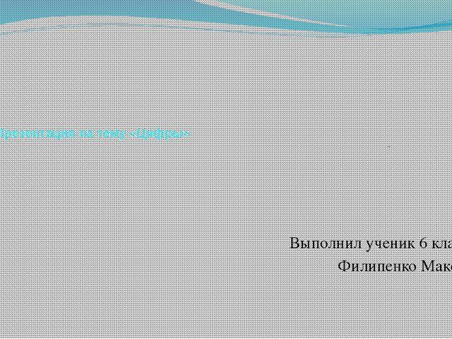 Презентация на тему «Цифры» Выполнил ученик 6 класса Филипенко Максим
