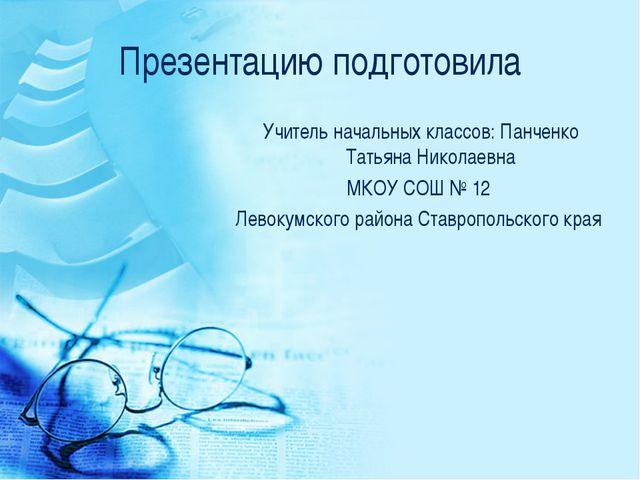 Презентацию подготовила Учитель начальных классов: Панченко Татьяна Николаевн...