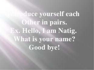 Introduce yourself each Other in pairs. Ex. Hello, I am Natig. What is your n