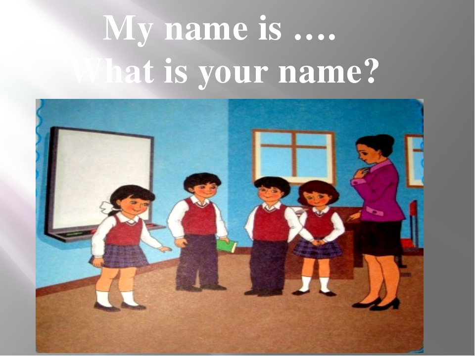 My name is …. What is your name?