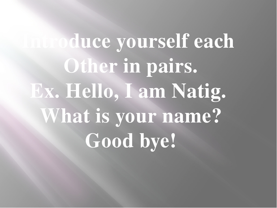 Introduce yourself each Other in pairs. Ex. Hello, I am Natig. What is your n...