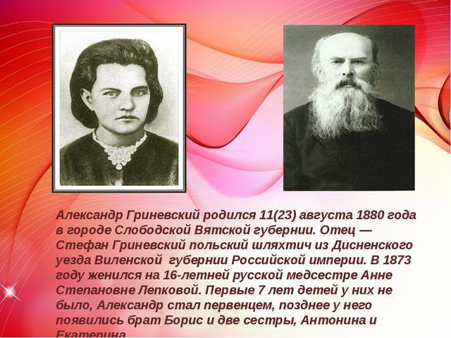 Александр Гриневский родился 11(23) августа 1880 года в городе Слободской Вя...