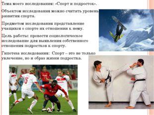 Тема моего исследования: «Спорт и подросток». Объектом исследования можно счи