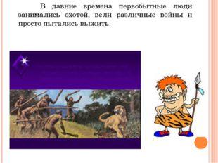 В давние времена первобытные люди занимались охотой, вели различные войны и