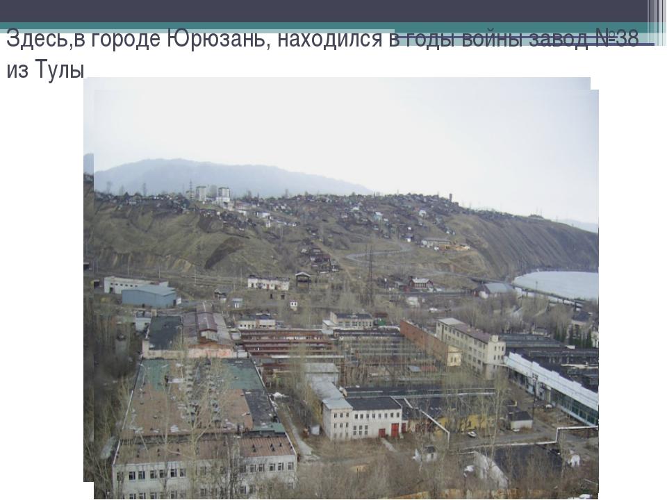 Здесь,в городе Юрюзань, находился в годы войны завод №38 из Тулы