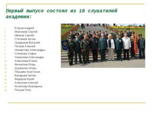 Первый выпуск состоял из 18 слушателей академии: Егоров Андрей. Максимов Серг