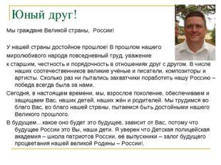 Юный друг! Мы граждане Великой страны, России! У нашей страны достойное прошл