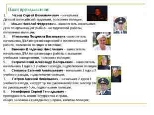 Наши преподаватели: 1. Чехов Сергей Вениаминович – начальник Детской полицейс
