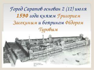 Город Саратов основан 2 (12) июля 1590 года князем Григорием Засекиным и бояр