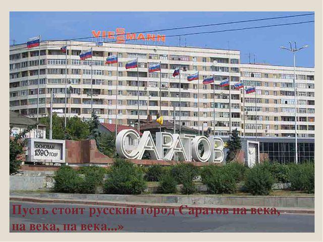 Пусть стоит русский город Саратов на века, на века, на века...»