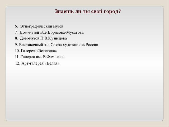 Знаешь ли ты свой город? 6. Этнографический музей 7. Дом-музей В.Э.Борисова-М...