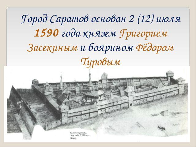 Город Саратов основан 2 (12) июля 1590 года князем Григорием Засекиным и бояр...