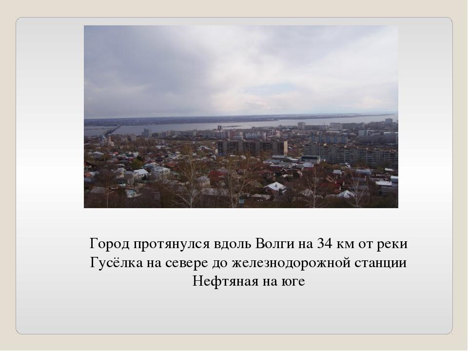 Город протянулся вдоль Волги на 34 км от реки Гусёлка на севере до железнодор...