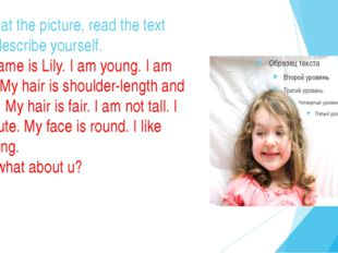 Look at the picture, read the text and describe yourself. My name is Lily. I