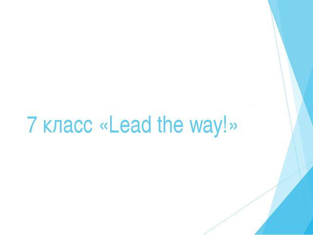 7 класс «Lead the way!»