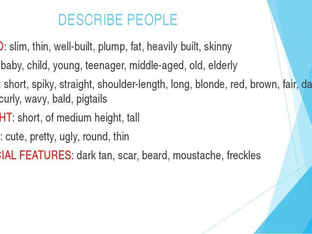 DESCRIBE PEOPLE BUILD: slim, thin, well-built, plump, fat, heavily built, ski...