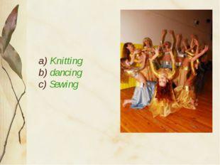 a) Knitting b) dancing c) Sewing