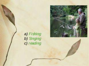 a) Fishing b) Singing c) reading