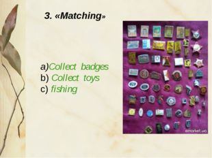 a)Collect badges b) Collect toys c) fishing 3. «Matching»